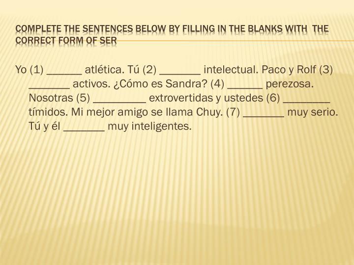 Yo (1) ______ atlética. Tú (2) _______ intelectual. Paco y Rolf (3) _______ activos. ¿Cómo es Sandra? (4) ______ perezosa. Nosotras (5) _________ extrovertidas y ustedes (6) ________ tímidos. Mi mejor amigo se llama Chuy. (7) _______ muy serio. Tú y él _______ muy inteligentes.