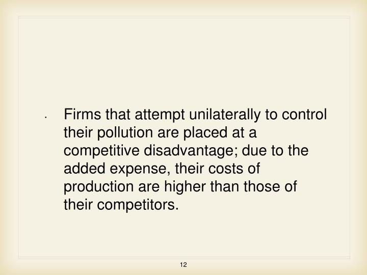 Firms that attempt unilaterally to control their pollution are placed at a competitive disadvantage; due to the added expense, their costs of production are higher than those of their competitors.