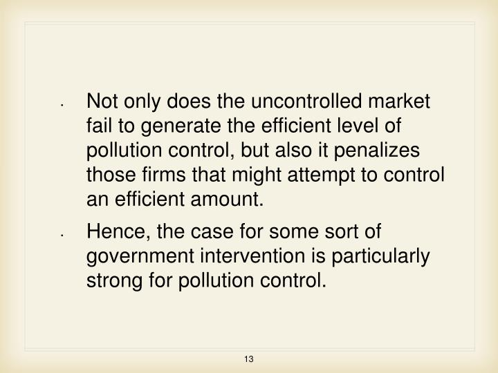 Not only does the uncontrolled market fail to generate the efficient level of pollution control, but also it penalizes those firms that might attempt to control an efficient amount.