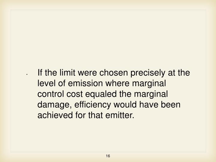 If the limit were chosen precisely at the level of emission where marginal control cost equaled the marginal damage, efficiency would have been achieved for that emitter.