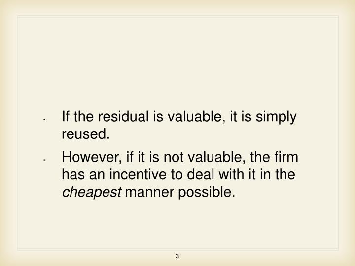 If the residual is valuable, it is simply reused.