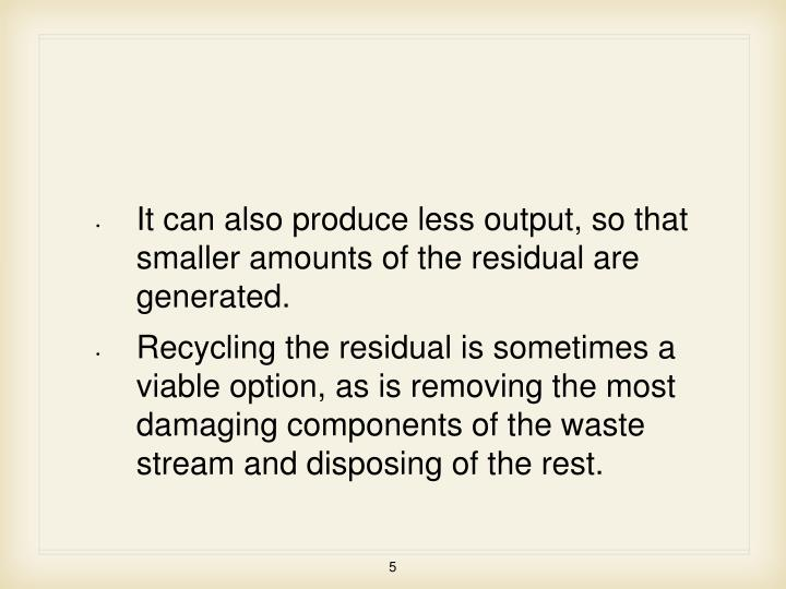 It can also produce less output, so that smaller amounts of the residual are generated.