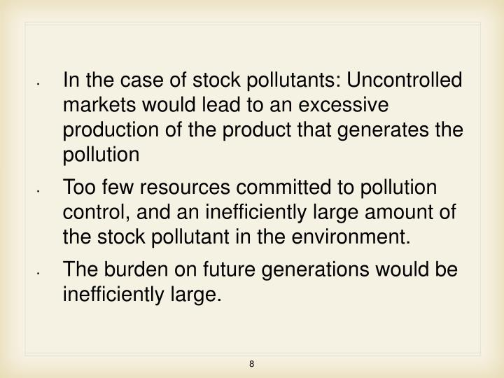 In the case of stock pollutants: Uncontrolled markets would lead to an excessive production of the product that generates the pollution