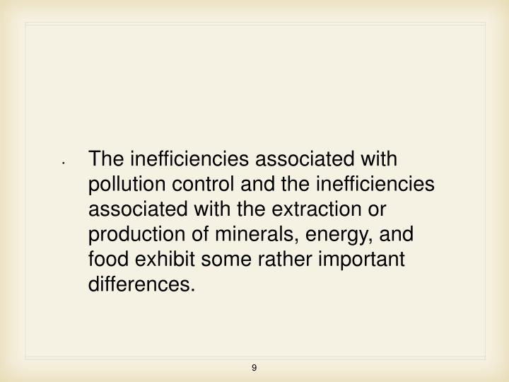 The inefficiencies associated with pollution control and the inefficiencies associated with the extraction or production of minerals, energy, and food exhibit some rather important differences.