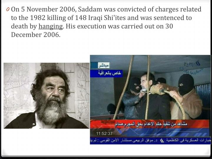 On 5 November 2006, Saddam was convicted of charges related to the 1982 killing of 148 Iraqi Shi'ites and was sentenced to death by