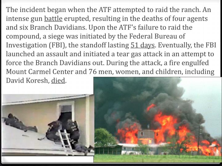 The incident began when the ATF attempted to raid the ranch. An intense gun