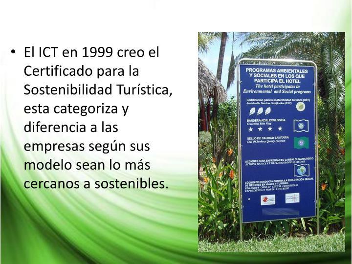 El ICT en 1999 creo el Certificado para la Sostenibilidad Turística, esta categoriza y diferencia a las empresas según sus modelo sean lo más cercanos a sostenibles.