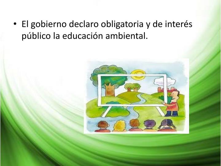 El gobierno declaro obligatoria y de interés público la educación ambiental.