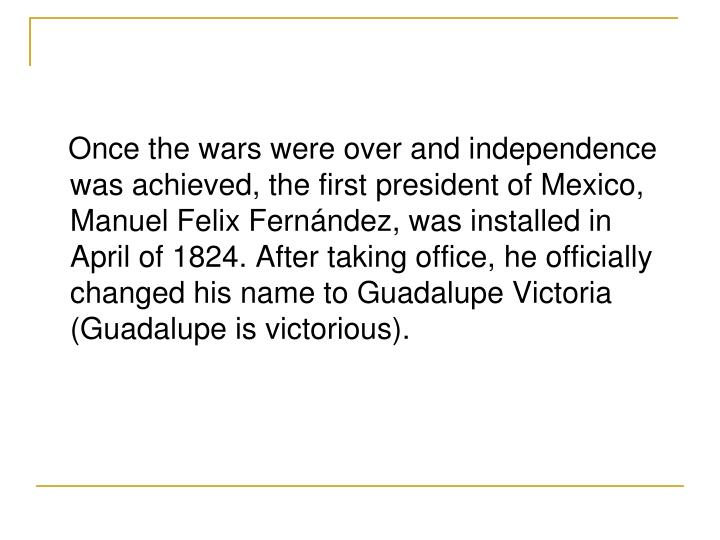 Once the wars were over and independence was achieved, the first president of Mexico, Manuel Felix Fernndez, was installed in April of 1824. After taking office, he officially changed his name to Guadalupe Victoria (Guadalupe is victorious).