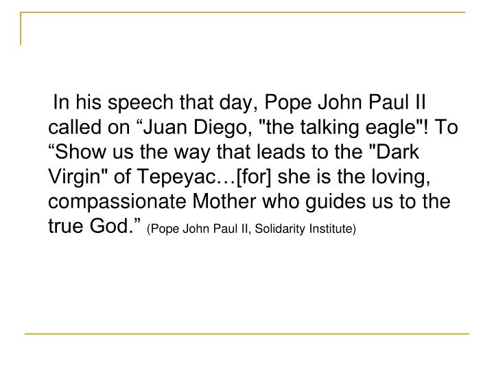 "In his speech that day, Pope John Paul II called on Juan Diego, ""the talking eagle""! To Show us the way that leads to the ""Dark Virgin"" of Tepeyac[for] she is the loving, compassionate Mother who guides us to the true God."