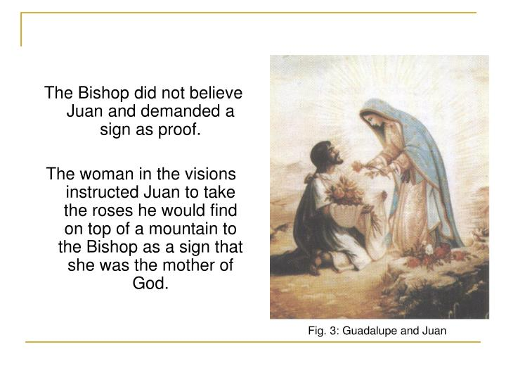 The Bishop did not believe Juan and demanded a sign as proof.