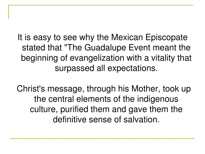 "It is easy to see why the Mexican Episcopate stated that ""The Guadalupe Event meant the beginning of evangelization with a vitality that surpassed allexpectations."