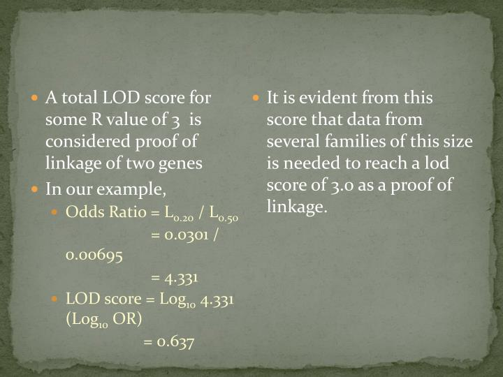 A total LOD score for some R value of 3  is considered proof of linkage of two genes
