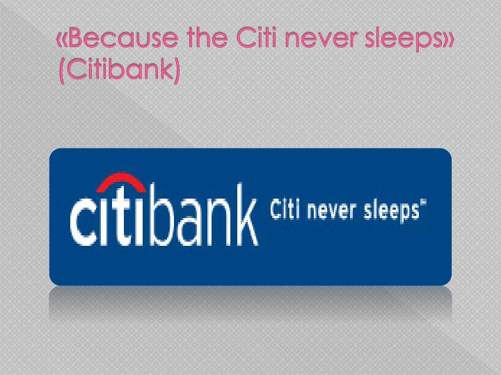 «Because the Citi never sleeps» (Citibank)