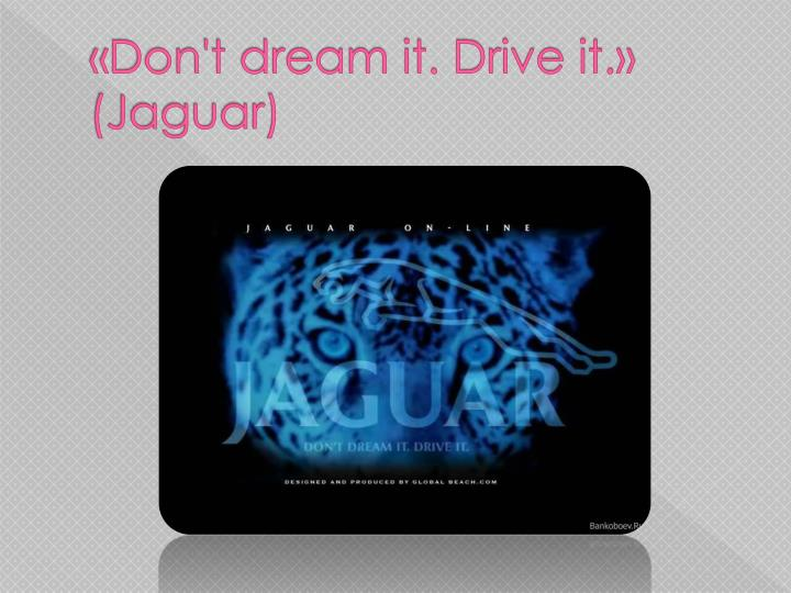 «Don't dream it. Drive it.» (Jaguar)