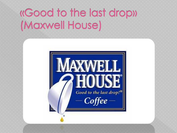 «Good to the last drop» (Maxwell House)