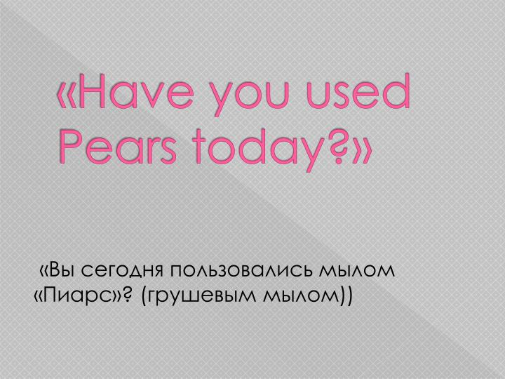 «Have you used Pears today?»