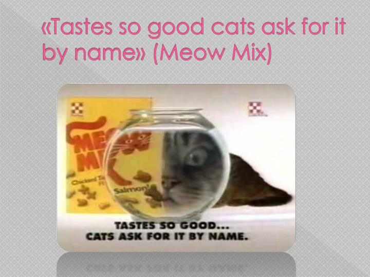 «Tastes so good cats ask for it by name» (Meow Mix)