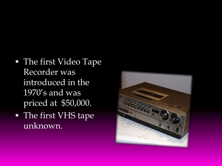 The first Video Tape Recorder was introduced in the 1970's and was priced at  $50,000.