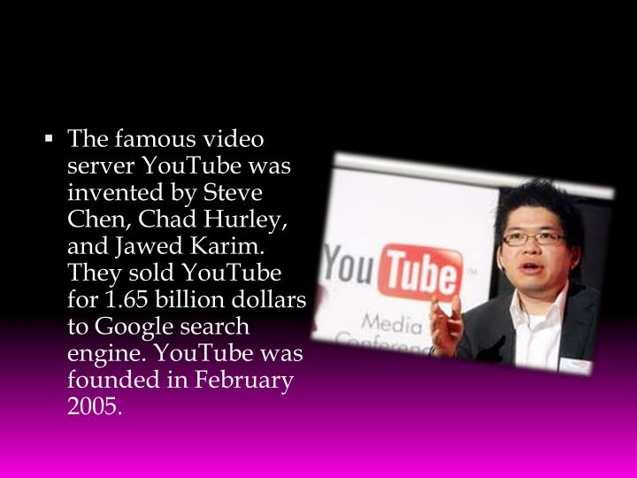 The famous video server YouTube was invented by Steve Chen, Chad Hurley, and Jawed Karim. They sold YouTube for 1.65 billion dollars to Google search engine. YouTube was founded in February 2005.