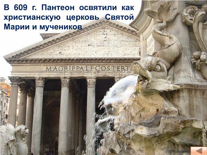 В 609 г. Пантеон освятили как христианскую церковь Святой Марии и мучеников