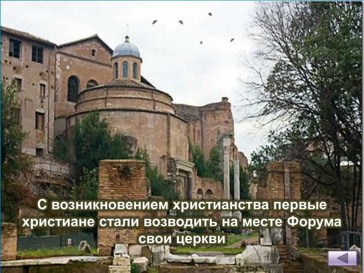 С возникновением христианства первые христиане стали возводить на месте Форума свои церкви