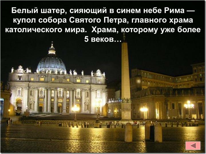 Белый шатер, сияющий в синем небе Рима — купол собора Святого Петра, главного храма католического мира.  Храма, которому уже более 5 веков…