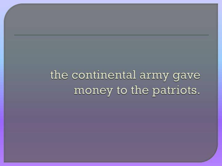 the continental army gave money to the patriots.