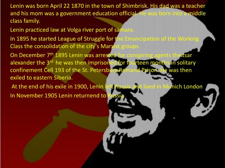 Lenin was born April 22 1870 in the town of Shimbrisk. His dad was a teacher and his mom was a gover...