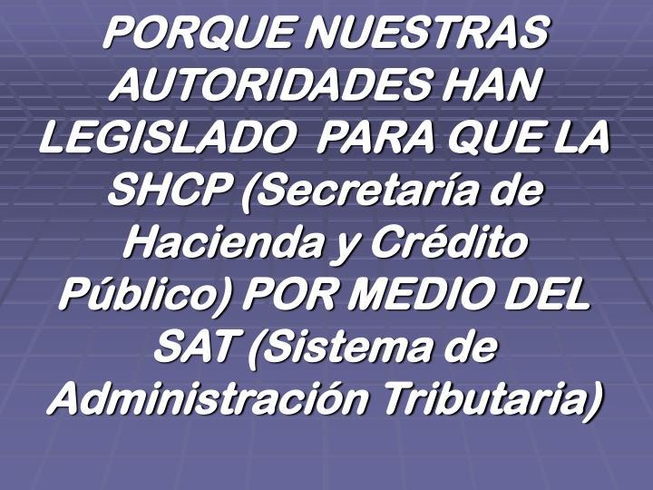 PORQUE NUESTRAS AUTORIDADES HAN  LEGISLADO  PARA QUE LA SHCP (Secretaría de Hacienda y Crédito Público) POR MEDIO DEL SAT (Sistema de Administración Tributaria)