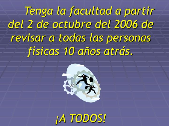 Tenga la facultad a partir del 2 de octubre del 2006 de revisar a todas las personas físicas 10 años atrás.
