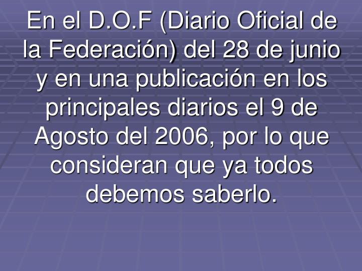 En el D.O.F (Diario Oficial de la Federación) del 28 de junio y en una publicación en los principales diarios el 9 de Agosto del 2006, por lo que consideran que ya todos debemos saberlo.