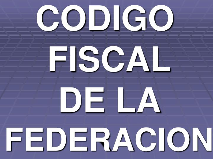 CODIGO FISCAL     DE LA