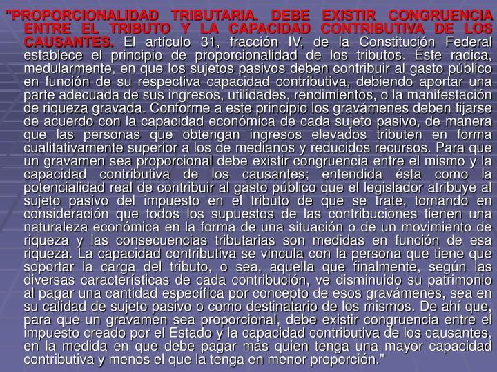 """""""PROPORCIONALIDAD TRIBUTARIA. DEBE EXISTIR CONGRUENCIA ENTRE EL TRIBUTO Y LA CAPACIDAD CONTRIBUTIVA DE LOS CAUSANTES."""