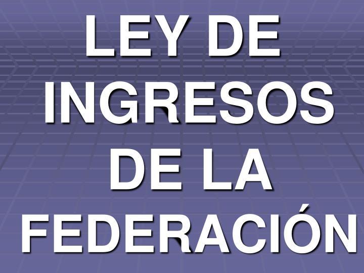 LEY DE INGRESOS DE LA