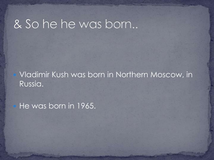 & So he he was born..