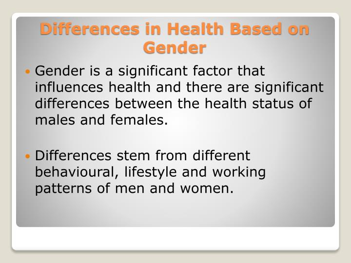 Gender is a significant factor that influences health and there are significant differences between the health status of males and females.