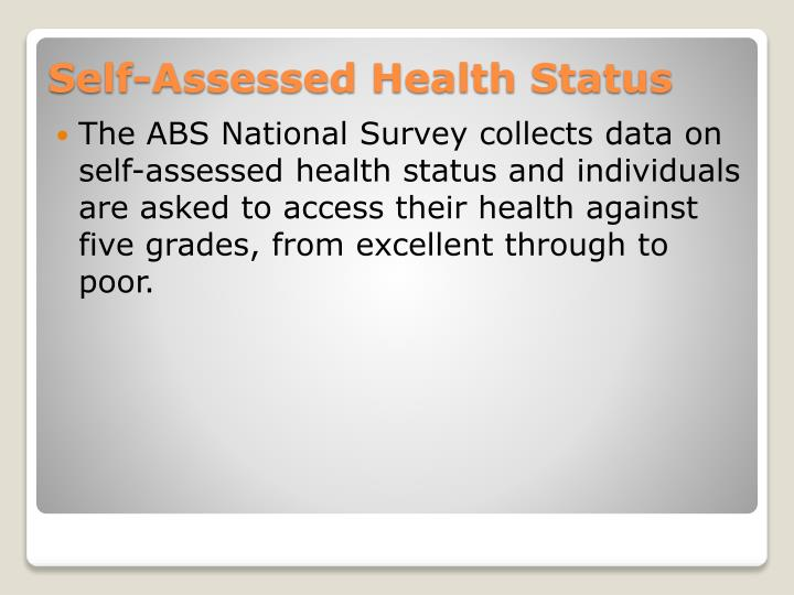 The ABS National Survey collects data on self-assessed health status and individuals are asked to access their health against five grades, from excellent through to poor.