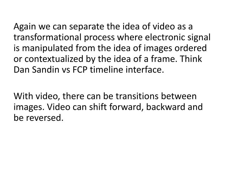 Again we can separate the idea of video as a transformational process where electronic signal is manipulated from the idea of images ordered or contextualized by the idea of a frame. Think Dan