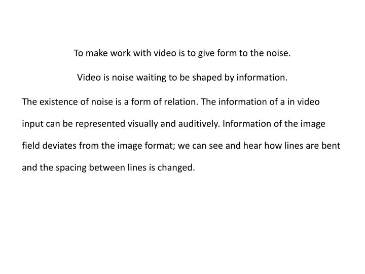 To make work with video is to give form to the noise.