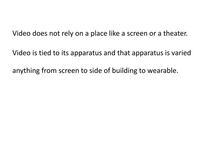 Video does not rely on a place like a screen or a theater.