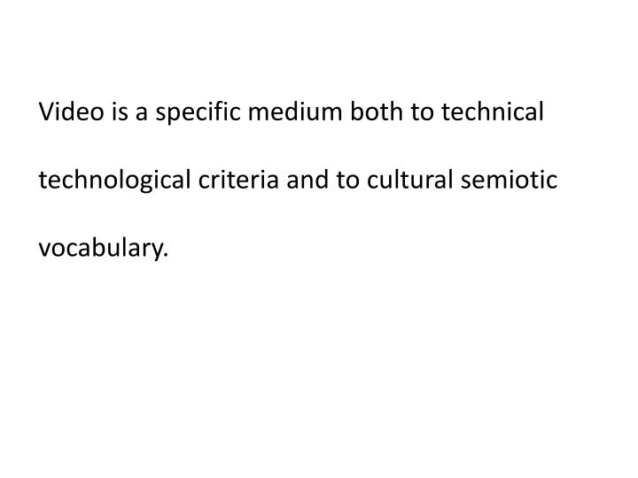 Video is a specific medium both to technical technological criteria and to cultural semiotic vocabulary.