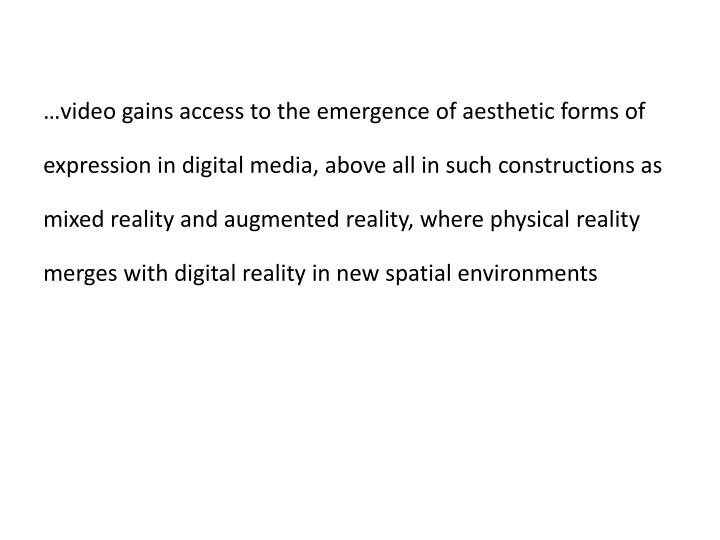 …video gains access to the emergence of aesthetic forms of expression in digital media, above all in such constructions as mixed reality and augmented reality, where physical reality merges
