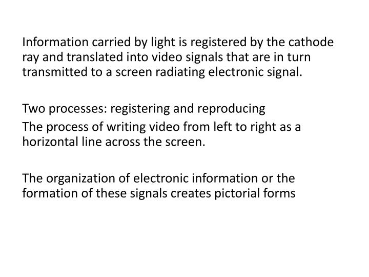 Information carried by light is registered by the cathode ray and translated into video signals that are in turn transmitted to a screen radiating electronic signal.