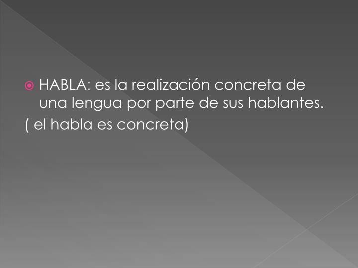 HABLA: es la realización concreta de una lengua por parte de sus hablantes.