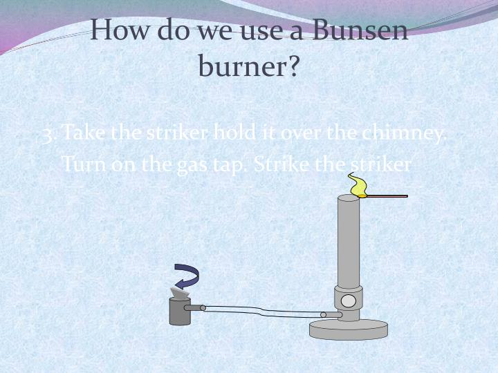 How do we use a Bunsen burner?