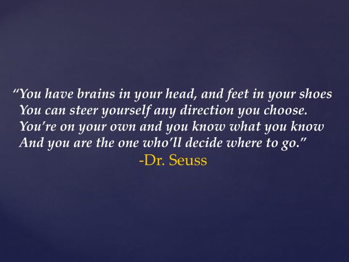 """You have brains in your head, and feet in your shoes"