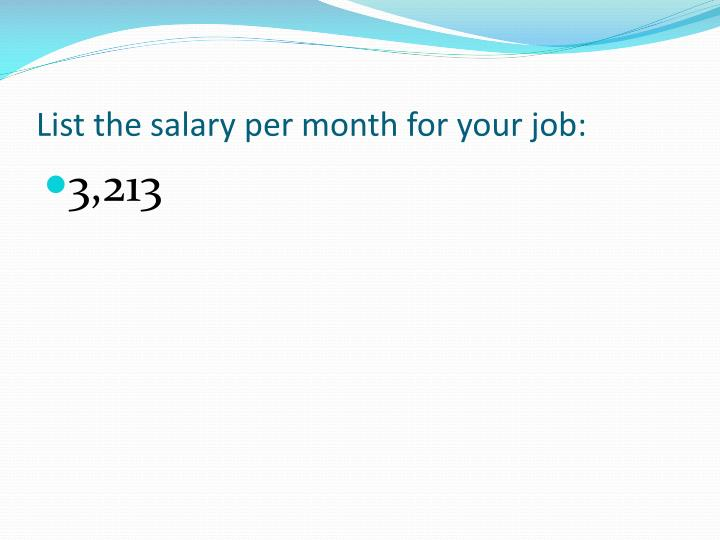 List the salary per month for your job: