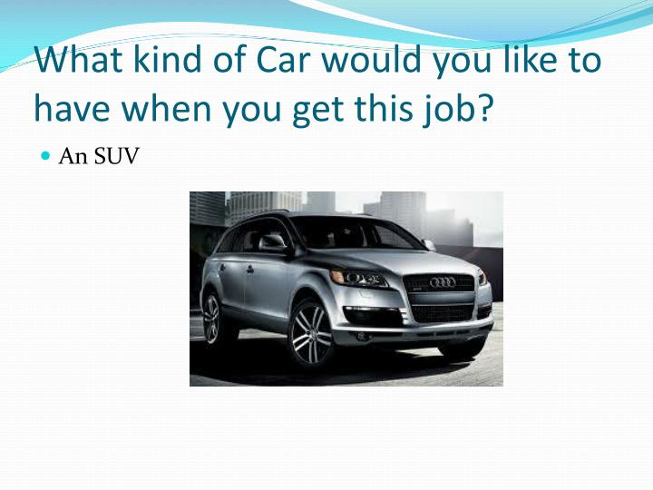 What kind of Car would you like to have when you get this job?