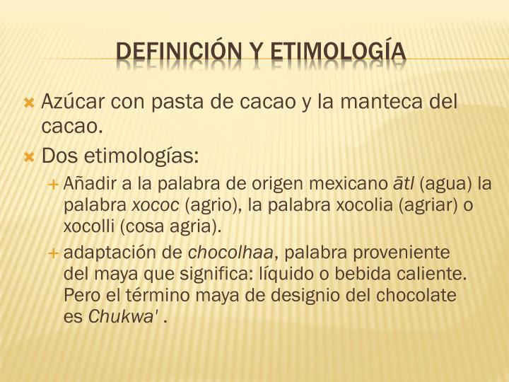 Azúcar con pasta de cacao y la manteca del cacao.